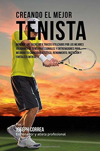 Creando el Mejor Tenista: Aprende los secretos y trucos utilizados por los mejores jugadores de tenis profesionales y entrenadores para mejorar tu ... rendimiento, nutricion y fortaleza Mental
