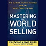 Mastering the World of Selling: The Ultimate Training Resource from the Biggest Names in Sales | Eric Taylor,David Riklan