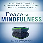 Peace of Mindfulness: Everyday Rituals to Conquer Anxiety and Claim Unlimited Inner Peace | Barrie Davenport