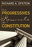 img - for By Richard A. Epstein How Progressives Rewrote the Constitution book / textbook / text book