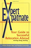 The Expert Expatriate: Your Guide to Successful Relocation Abroad : Moving, Living, Thriving