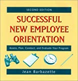 Successful New Employee Orientation: Assess, Plan, Conduct, and Evaluate Your Program