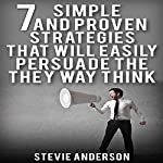 Persuasion: 7 Simple and Proven Strategies That Will Easily Persuade the Way They Think | Stevie Anderson