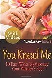 Yasuko Kawamura You Knead Me: 10 Easy Ways To Massage Your Partner's Feet: 2