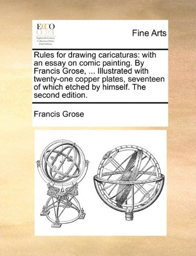 Rules for drawing caricaturas: with an essay on comic painting. By Francis Grose, ... Illustrated with twenty-one copper