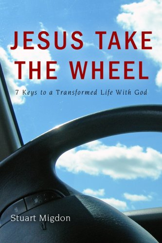 Jesus Take the Wheel: 7 Keys to a Transformed Life with God