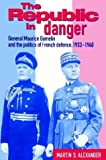 Martin S. Alexander The Republic in Danger: General Maurice Gamelin and the Politics of French Defence, 1933-1940
