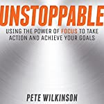 Unstoppable: Using the Power of Focus to Take Action and Achieve Your Goals | Pete Wilkinson