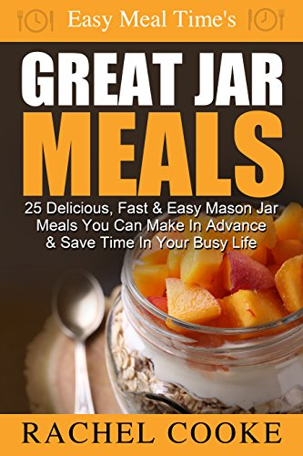 Easy Meal Time's - GREAT JAR MEALS: 25 Delicious, Fast & Easy Mason Jar Meals You Can Make In Advance & Save Time In Your Busy Life by Rachel Cooke