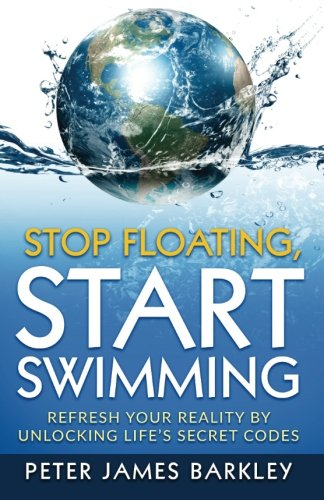 Stop Floating, Start Swimming: Refresh Your Reality by Unlocking Life's Secret Codes