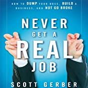 Never Get a 'Real' Job: How to Dump Your Boss, Build a Business and Not Go Broke | [Scott Gerber]