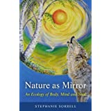 Nature as Mirror: An Ecology of Body, Mind and Soulby Stephanie Sorrell