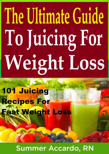 The Ultimate Guide To Juicing For Weight Loss: 101 Juicing Recipes For Fast Weight Loss by Summer Accardo RN