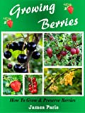 Growing Berries: How To Grow & Preserve Strawberries, Raspberries, Blackberries, Blueberries, Gooseberries, Redcurrants,Blackcurrants & Whitecurrants.