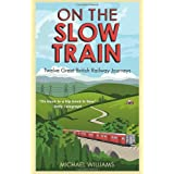 On The Slow Train: Twelve Great British Railway Journeysby Michael Williams
