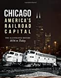 Chicago: Americas Railroad Capital: The Illustrated History, 1836 to Today
