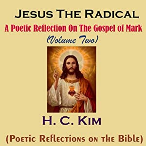 Jesus the Radical: A Poetic Reflection on The Gospel of Mark, Volume 2 | [H. C. Kim]