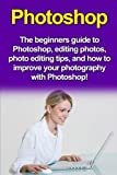 img - for Photoshop: The beginners guide to Photoshop, Editing Photos, Photo Editing Tips, and How to Improve your Photography with Photoshop! book / textbook / text book