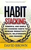Habit Stacking: Powerful and Simple Life Changing Habits to Increase Productivity, Health, Relationships, and Finances (Habit stacking, Habit change, Self-help)