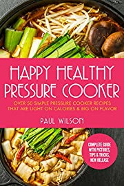 Happy Healthy Pressure Cooker: Over 50 Simple Pressure Cooker Recipes That Are Light on Calories & Big on Flavor