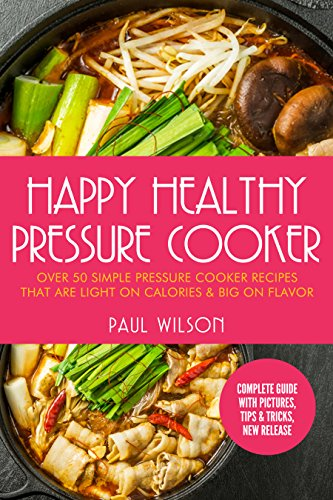Happy Healthy Pressure Cooker: Over 50 Simple Pressure Cooker Recipes That Are Light on Calories & Big on Flavor by Paul Wilson