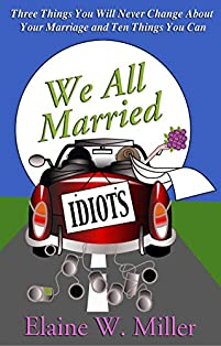 We All Married Idiots - A Christian Devotional For Women: 3 Things You Will Never Change About Your Marriage And 10 Things You Can by Elaine W. Miller ebook deal