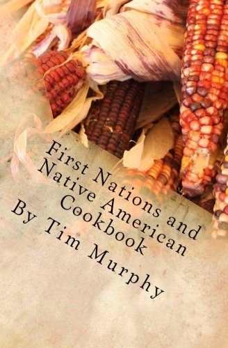 First Nations and Native American Cookbook: Recipes from North American Tribes (Historical Cookbooks) (Volume 1) by Tim Murphy