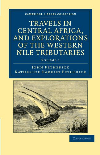 Travels in Central Africa, and Explorations of the Western Nile Tributaries (Cambridge Library Collection - African Studies)