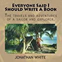 Everyone Said I Should Write a Book: The Travels and Adventures of a Sailor and Explorer Audiobook by Jonathan White Narrated by Jonathan White