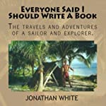 Everyone Said I Should Write a Book: The Travels and Adventures of a Sailor and Explorer | Jonathan White