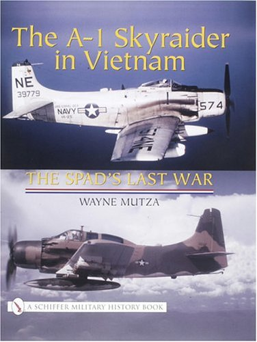 The A-1 Skyraider in Vietnam: The Spads Last War (Schiffer Military History Book)