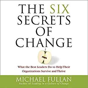 The Six Secrets of Change - What the Best Leaders Do to Help Their Organizations Survive and Thrive - Michael Fullan