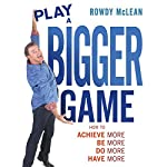 Play a Bigger Game!: Achieve More! Be More! Do More! Have More! | Rowdy McLean