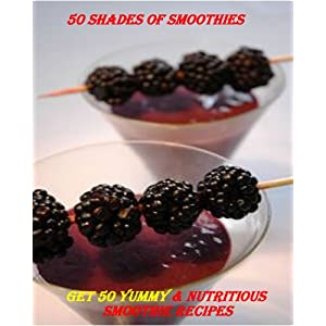 50 Shades of Smoothies - Get 50 Yummy & Nutritious Smoothie Recipes