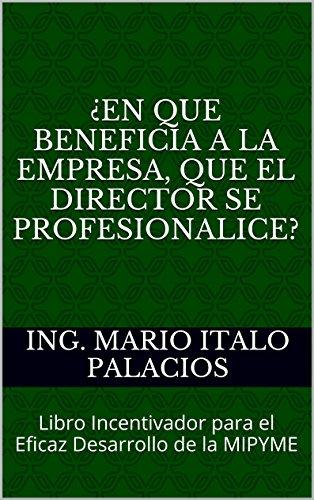 ING. MARIO ITALO PALACIOS - ¿EN QUE BENEFICIA A LA EMPRESA, QUE EL DIRECTOR SE PROFESIONALICE?: Libro Incentivador para el Eficaz Desarrollo de la MIPYME (Spanish Edition)