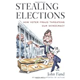 Stealing Elections: How Voter Fraud Threatens Our Democracy ~ John H. Fund
