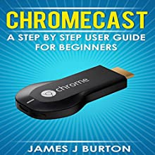 Chromecast: A Step by Step User Guide for Beginners (       UNABRIDGED) by James J Burton Narrated by Tyler Cochran
