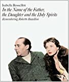 In the Name of the Father, the Daughter and the Holy Spirits: Remembering Roberto Rossellini (1904950914) by Isabella Rossellini