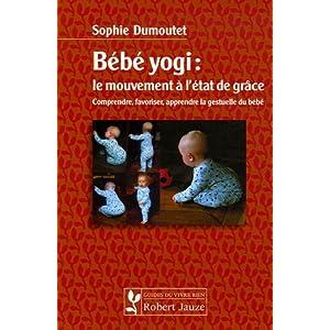 Bébé yogi : le mouvement à l'état de grâce : Comprendre, favoriser, apprendre la gestuelle du bébé
