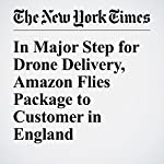 In Major Step for Drone Delivery, Amazon Flies Package to Customer in England | Nick Wingfield,Mark Scott