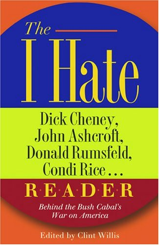 I Hate Dick Cheney, John Ashcroft, Don, Rumsfeld, Condi Rice.. R-e-a-d-e-r : Behind the Bush cabals War on America, CLINT WILLIS
