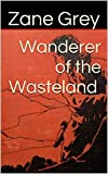 Wanderer of the Wasteland: (Illustrated) (Western Classics of Zane Grey Book 1)