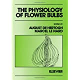 The Physiology of Flower Bulbs: A Comprehensive Treatise on the Physiology and Utilization of Ornamental Flowering Bulbous and Tuberous Plants ~ A. De Hertogh