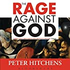 The Rage Against God: How Atheism Led Me to Faith Hörbuch von Peter Hitchens Gesprochen von: Peter Hitchens