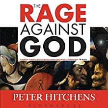 The Rage Against God: How Atheism Led Me to Faith (       UNABRIDGED) by Peter Hitchens Narrated by Peter Hitchens