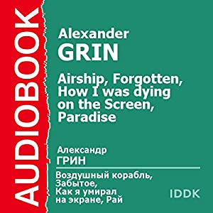 Airship, Forgotten, How I Was Dying on the Screen, and Paradise [Russian Edition] Audiobook by Alexander Grin Narrated by Arina Lanskaya