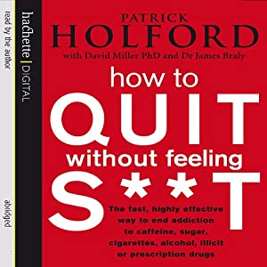 How to Quit Without Feeling S--t: The Fast, Highly Effective Way to End Addiction | [Patrick Holford, David Miller, James Braly]