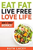 Eat Fat, Live Free, Love Life – A Detailed Guide for a FAT FREE LIFE by Eating Fats: The Importance of Fat to Losing Weight:  How it TRULY Works