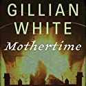 Mothertime: A Novel Audiobook by Gillian White Narrated by Holly Fielding