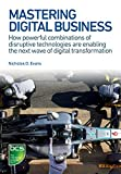 Mastering Digital Business: How powerful combinations of disruptive technologies are enabling the next wave of digital transformation